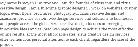 My name is Stoyan Dimitrov and I am the founder of zizus.com and zizus creative design. I am a full-time graphic designer. I work on websites, custom logos, event flyers, brochures, photography... zizus creative design and zizus.com provides custom web design services and solutions to businesses and people across the globe. zizus creative design focuses on merging innovative ideas and tailored web page design to achieve the most effective online results, at the most affordable rates. zizus creative design services offer tremendous personal attention to each client, regardless the size of the project.